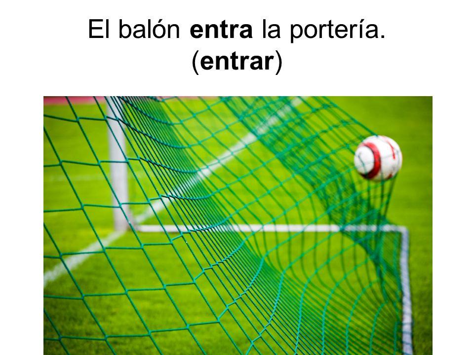 El balón entra la portería. (entrar)