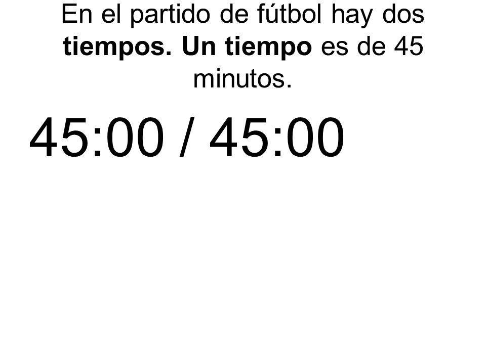 En el partido de fútbol hay dos tiempos. Un tiempo es de 45 minutos. 45:00 / 45:00