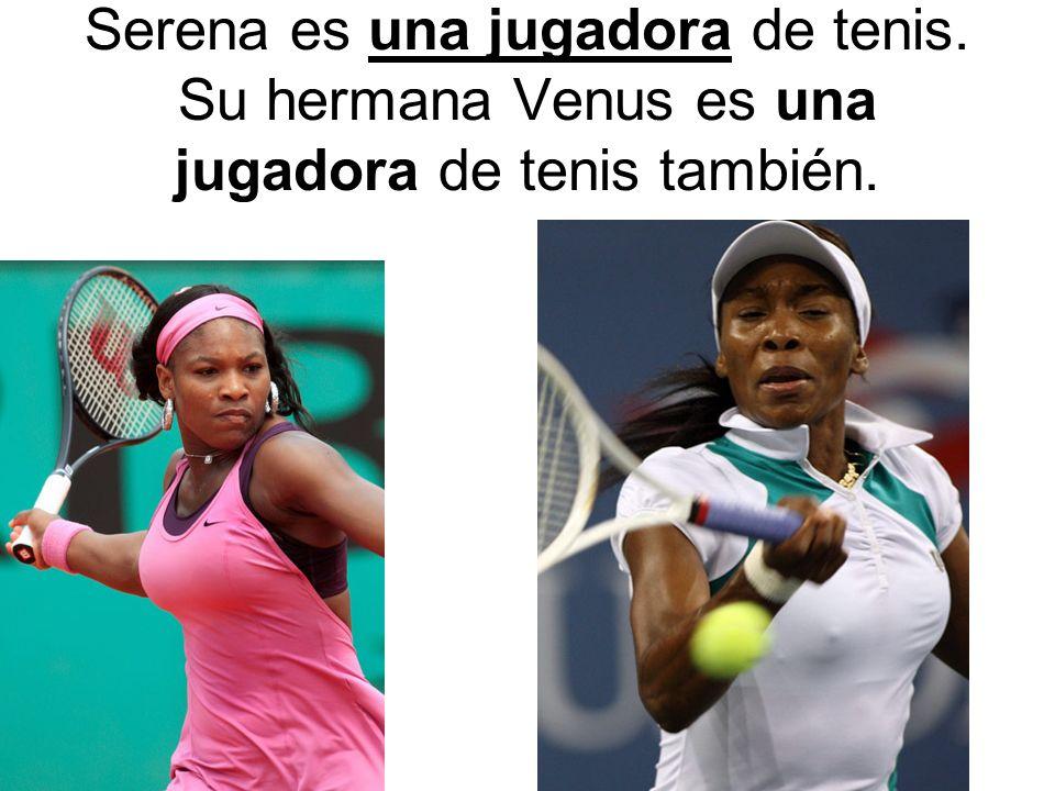 Serena es una jugadora de tenis. Su hermana Venus es una jugadora de tenis también.