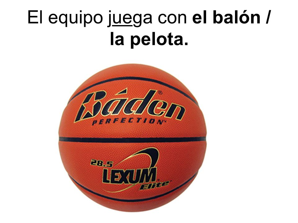 El equipo juega con el balón / la pelota.