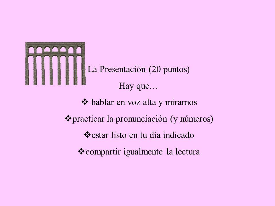 La Presentación (20 puntos) Hay que… hablar en voz alta y mirarnos practicar la pronunciación (y números) estar listo en tu día indicado compartir igualmente la lectura