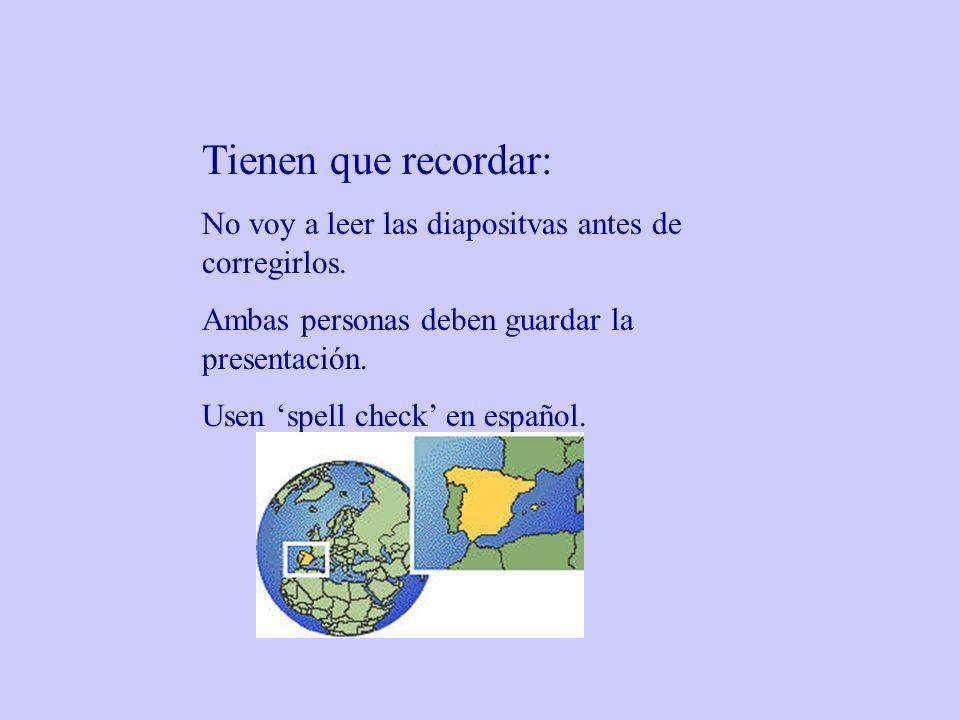 Tienen que recordar: No voy a leer las diapositvas antes de corregirlos. Ambas personas deben guardar la presentación. Usen spell check en español.