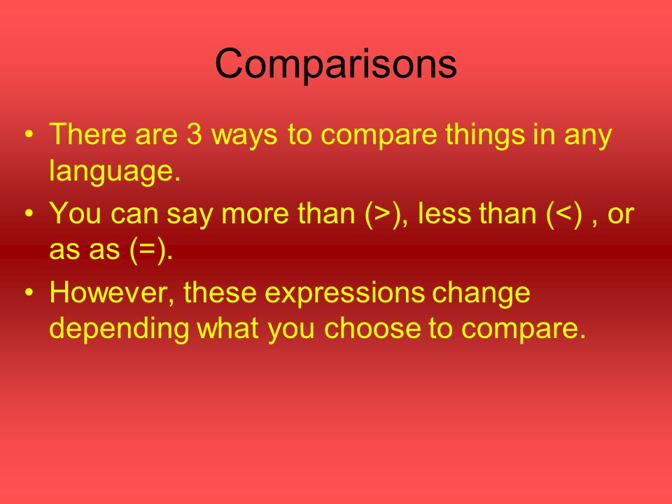 Adjectives You can compare using adjectives: funnier than less (not as) big than or as crazy as