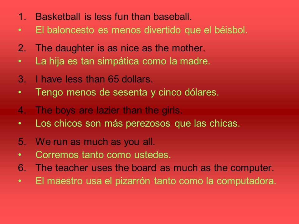 1.Basketball is less fun than baseball. El baloncesto es menos divertido que el béisbol.