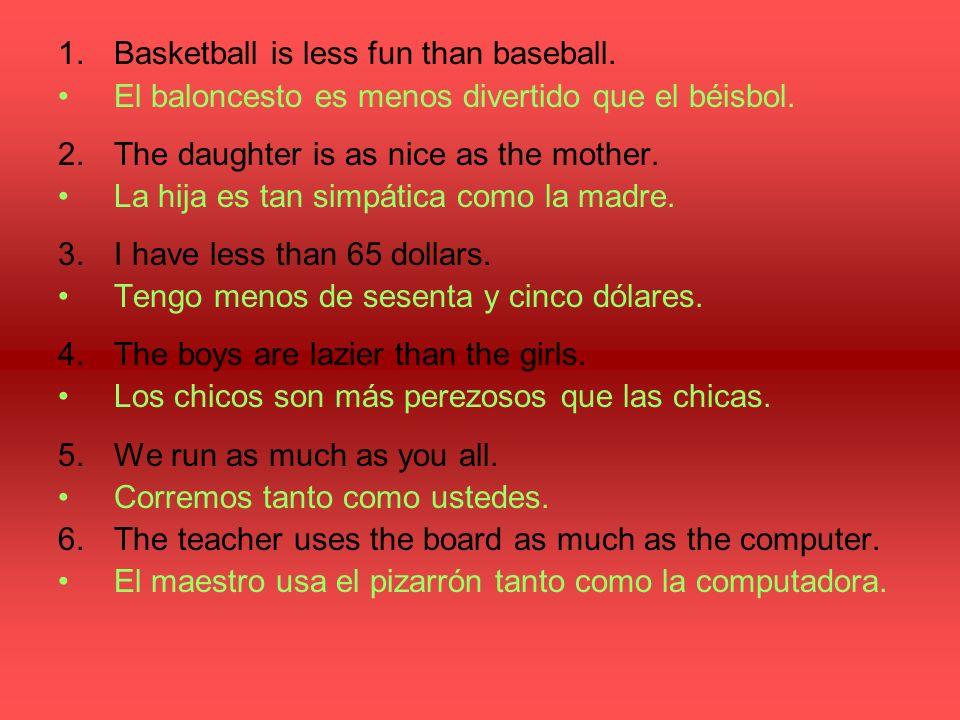 1.Basketball is less fun than baseball. El baloncesto es menos divertido que el béisbol. 2.The daughter is as nice as the mother. La hija es tan simpá