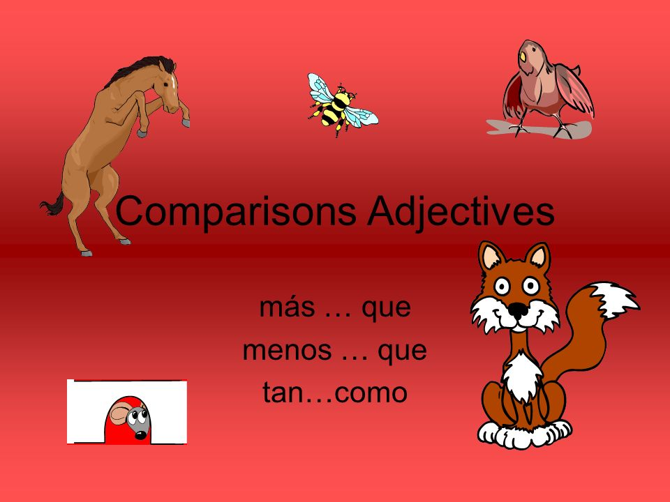 Comparisons Adjectives más … que menos … que tan…como
