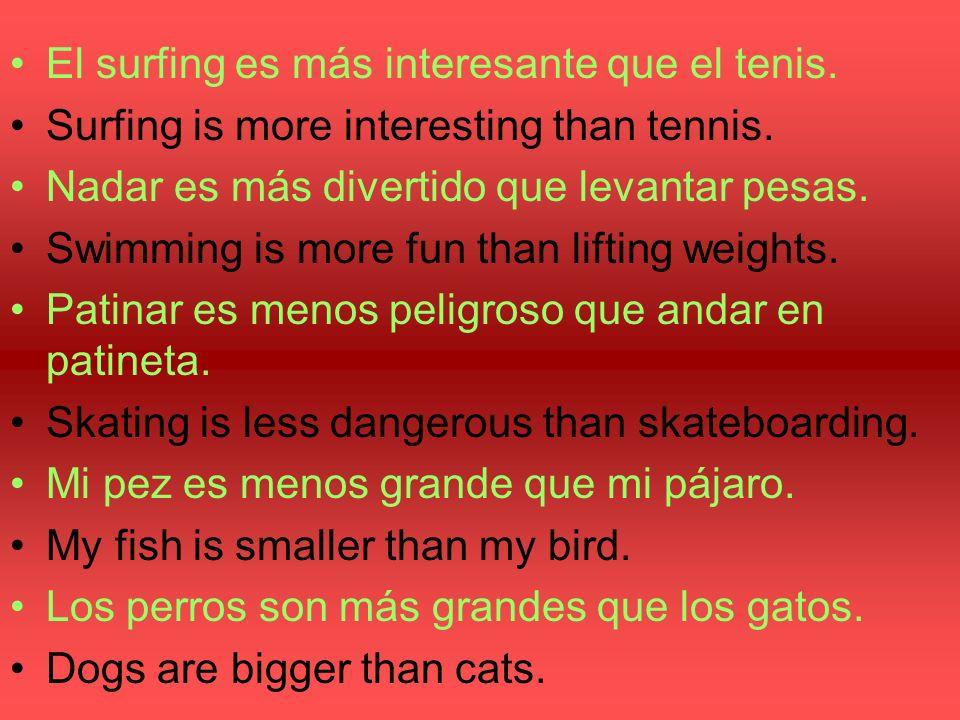 El surfing es más interesante que el tenis. Surfing is more interesting than tennis. Nadar es más divertido que levantar pesas. Swimming is more fun t