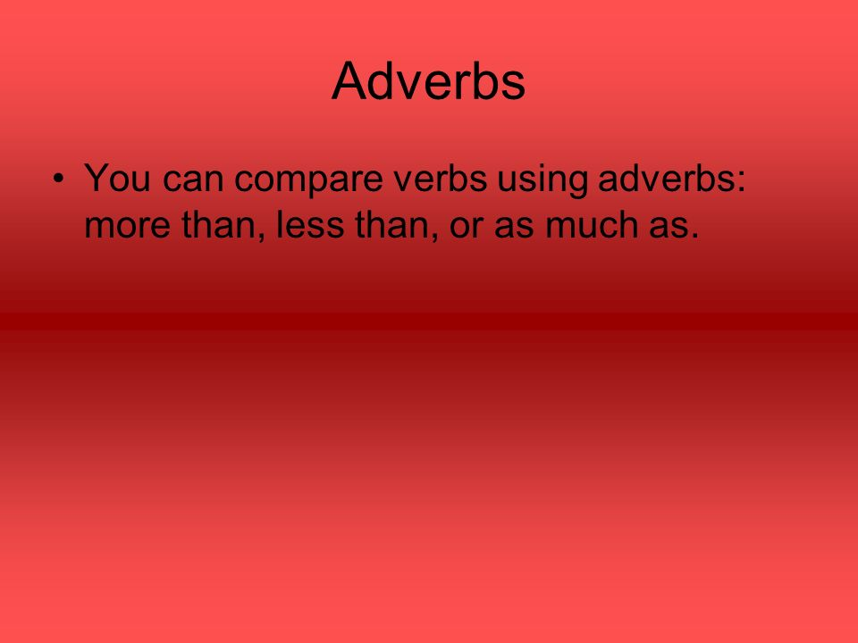Adverbs You can compare verbs using adverbs: more than, less than, or as much as.