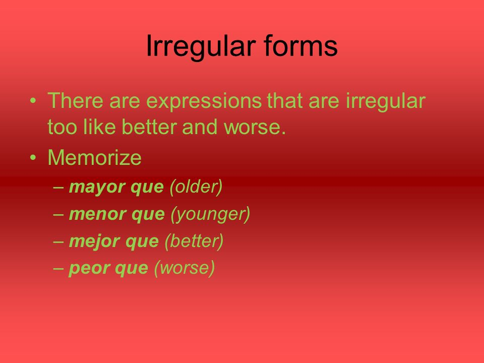 Irregular forms There are expressions that are irregular too like better and worse.