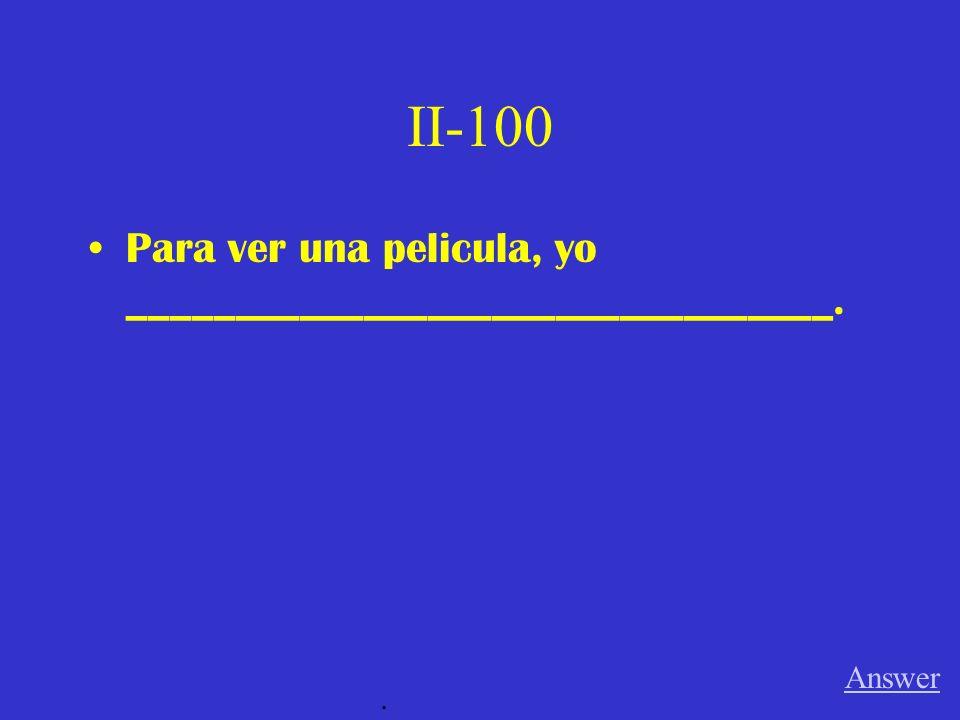 II-100 Para ver una pelicula, yo _________________________________. Answer.