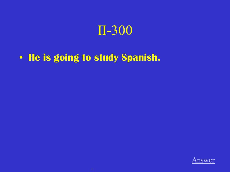II-300 He is going to study Spanish. Answer.