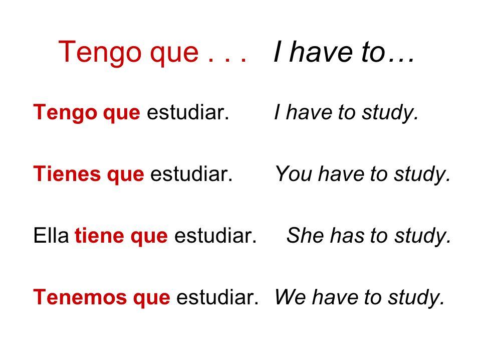 Tengo que... I have to… Tengo que estudiar.I have to study. Tienes que estudiar. You have to study. Ella tiene que estudiar. She has to study. Tenemos
