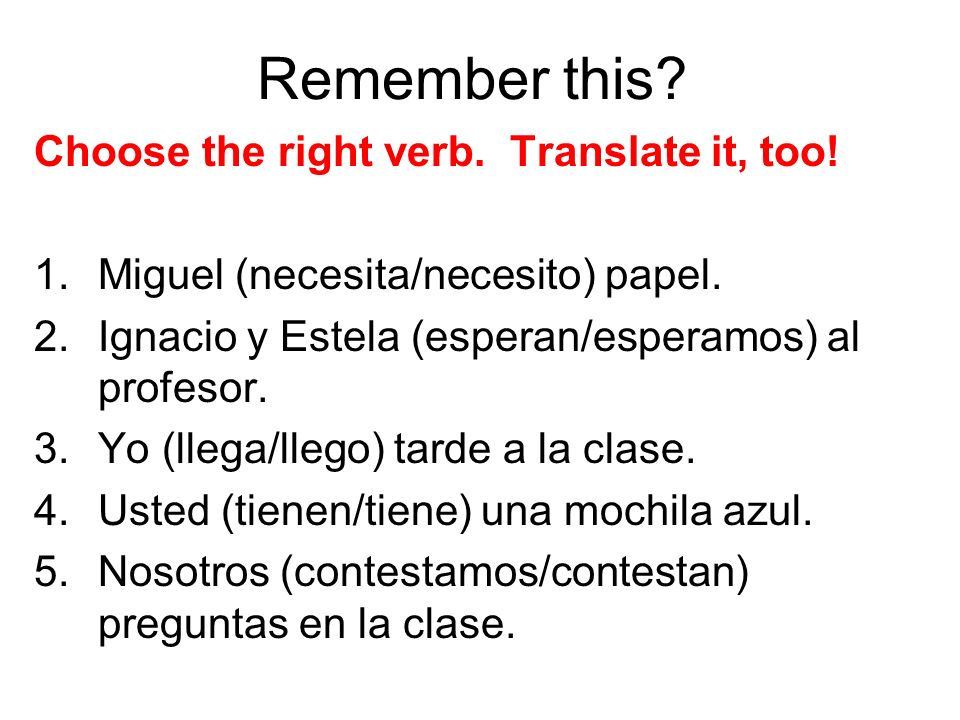 Remember this? Choose the right verb. Translate it, too! 1.Miguel (necesita/necesito) papel. 2.Ignacio y Estela (esperan/esperamos) al profesor. 3.Yo