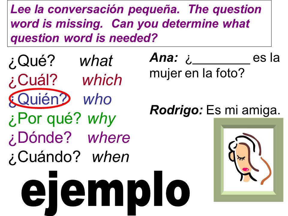 ¿Qué? what ¿Cuál? which ¿Quién? who ¿Por qué? why ¿Dónde? where ¿Cuándo? when Ana: ¿________ es la mujer en la foto? Rodrigo: Es mi amiga. Lee la conv