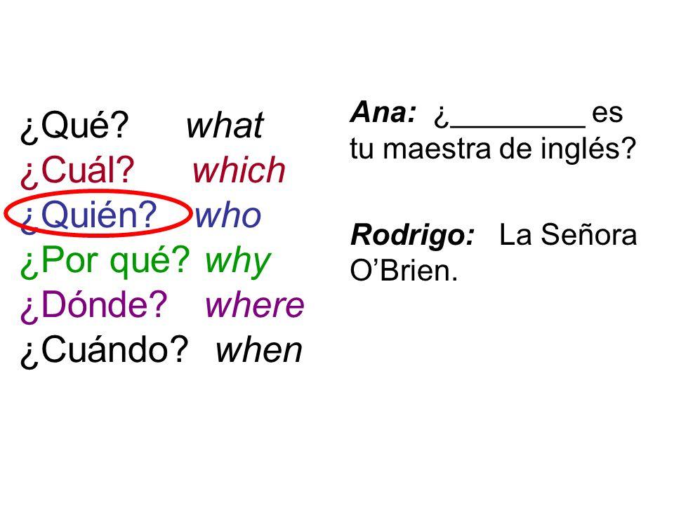¿Qué? what ¿Cuál? which ¿Quién? who ¿Por qué? why ¿Dónde? where ¿Cuándo? when Ana: ¿________ es tu maestra de inglés? Rodrigo: La Señora OBrien.