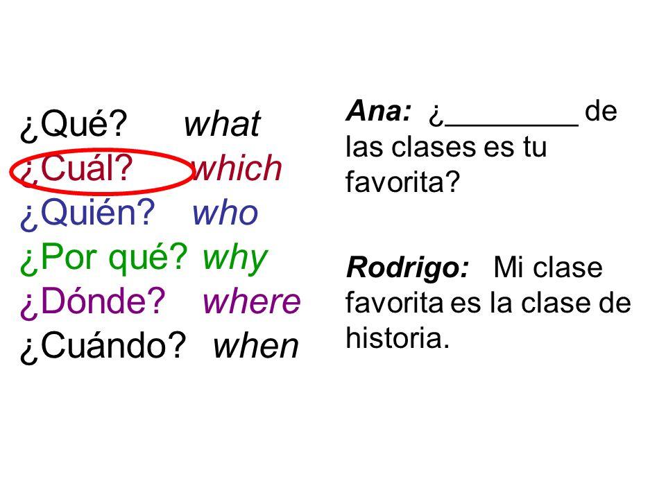 ¿Qué? what ¿Cuál? which ¿Quién? who ¿Por qué? why ¿Dónde? where ¿Cuándo? when Ana: ¿________ de las clases es tu favorita? Rodrigo: Mi clase favorita