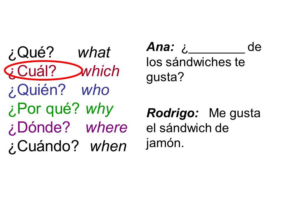 ¿Qué? what ¿Cuál? which ¿Quién? who ¿Por qué? why ¿Dónde? where ¿Cuándo? when Ana: ¿________ de los sándwiches te gusta? Rodrigo: Me gusta el sándwich