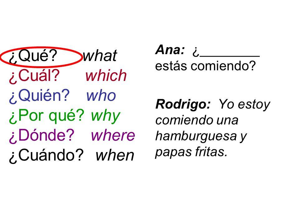 ¿Qué? what ¿Cuál? which ¿Quién? who ¿Por qué? why ¿Dónde? where ¿Cuándo? when Ana: ¿________ estás comiendo? Rodrigo: Yo estoy comiendo una hamburgues