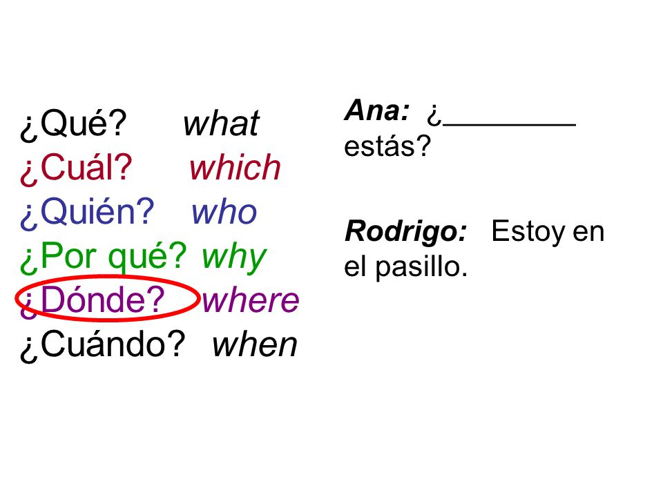 ¿Qué? what ¿Cuál? which ¿Quién? who ¿Por qué? why ¿Dónde? where ¿Cuándo? when Ana: ¿________ estás? Rodrigo: Estoy en el pasillo.