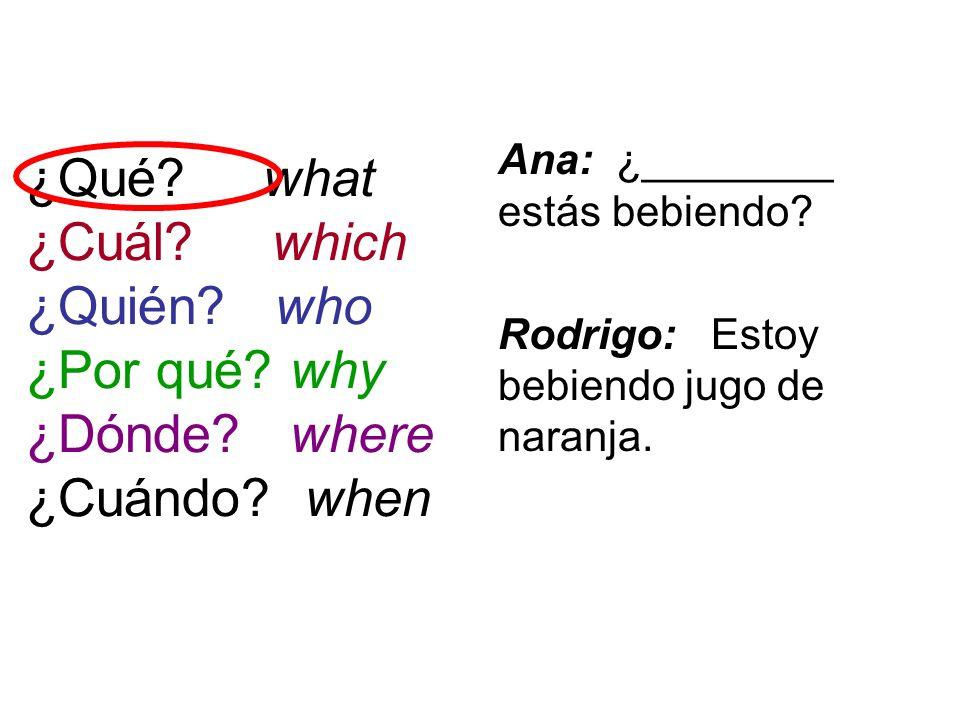 ¿Qué? what ¿Cuál? which ¿Quién? who ¿Por qué? why ¿Dónde? where ¿Cuándo? when Ana: ¿________ estás bebiendo? Rodrigo: Estoy bebiendo jugo de naranja.
