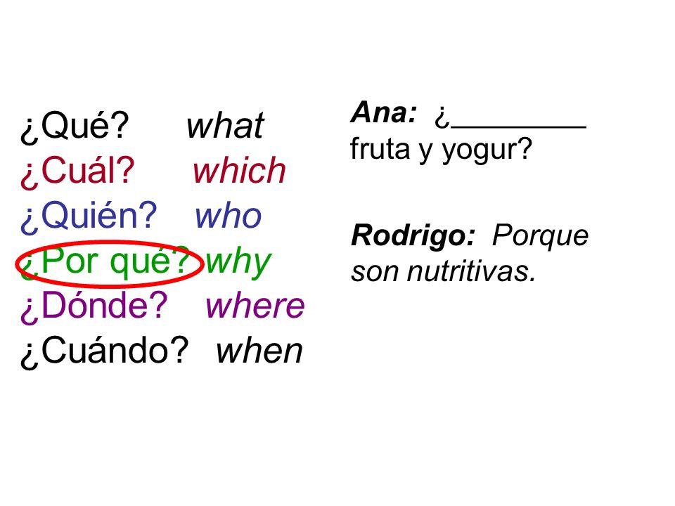 ¿Qué? what ¿Cuál? which ¿Quién? who ¿Por qué? why ¿Dónde? where ¿Cuándo? when Ana: ¿________ fruta y yogur? Rodrigo: Porque son nutritivas.