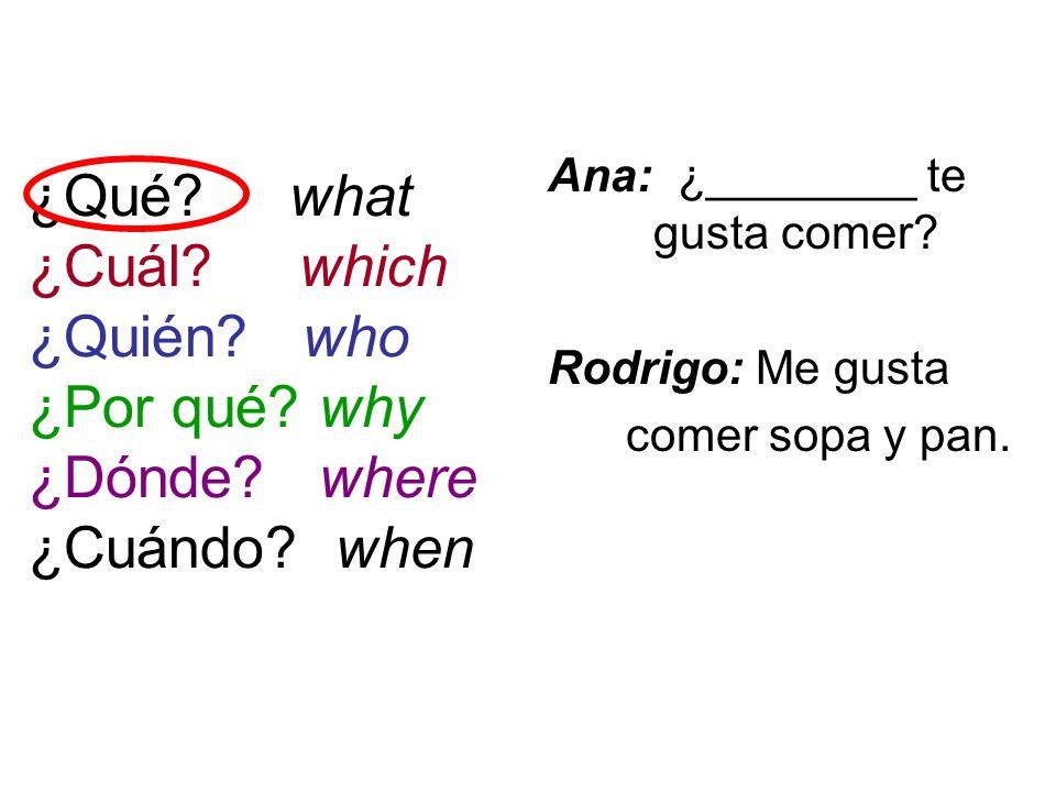 ¿Qué? what ¿Cuál? which ¿Quién? who ¿Por qué? why ¿Dónde? where ¿Cuándo? when Ana: ¿________ te gusta comer? Rodrigo: Me gusta comer sopa y pan.