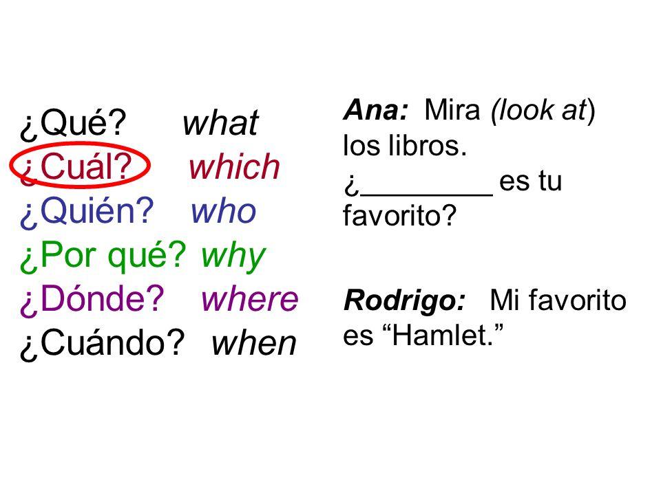 ¿Qué? what ¿Cuál? which ¿Quién? who ¿Por qué? why ¿Dónde? where ¿Cuándo? when Ana: Mira (look at) los libros. ¿________ es tu favorito? Rodrigo: Mi fa