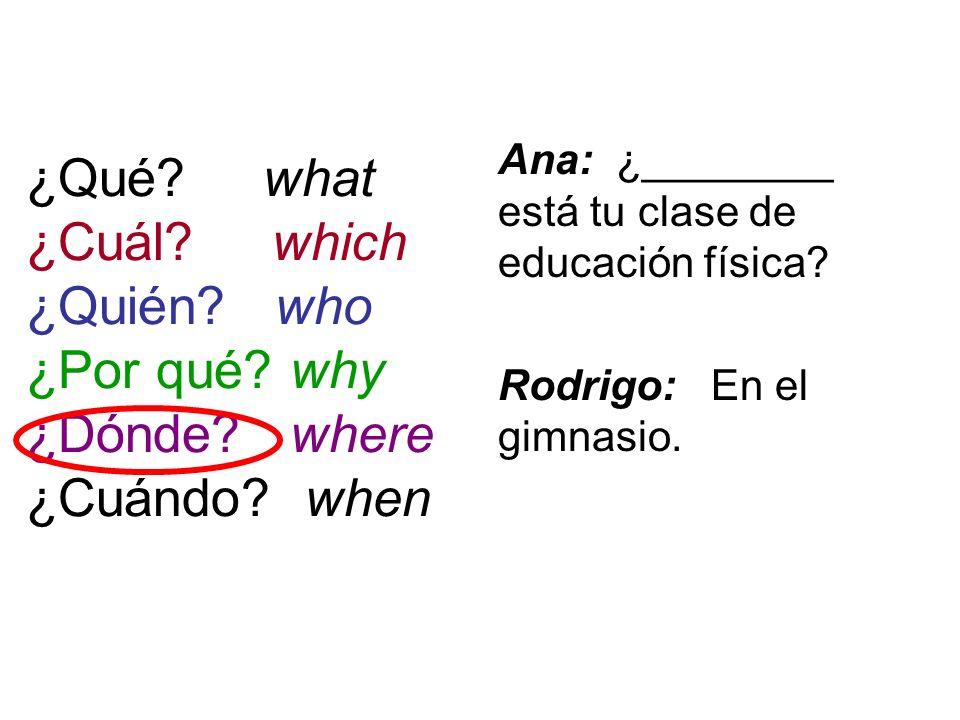 ¿Qué? what ¿Cuál? which ¿Quién? who ¿Por qué? why ¿Dónde? where ¿Cuándo? when Ana: ¿________ está tu clase de educación física? Rodrigo: En el gimnasi