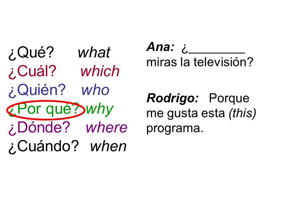 ¿Qué? what ¿Cuál? which ¿Quién? who ¿Por qué? why ¿Dónde? where ¿Cuándo? when Ana: ¿________ miras la televisión? Rodrigo: Porque me gusta esta (this)