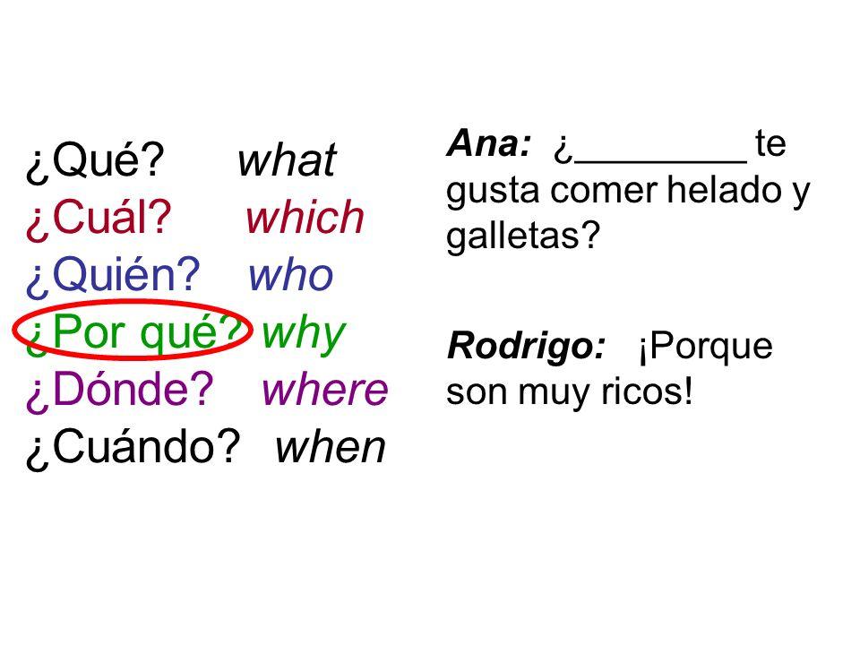 ¿Qué? what ¿Cuál? which ¿Quién? who ¿Por qué? why ¿Dónde? where ¿Cuándo? when Ana: ¿________ te gusta comer helado y galletas? Rodrigo: ¡Porque son mu