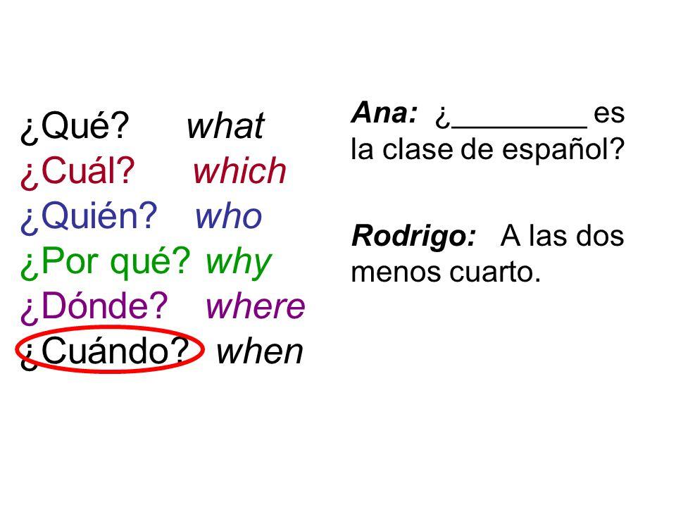 ¿Qué? what ¿Cuál? which ¿Quién? who ¿Por qué? why ¿Dónde? where ¿Cuándo? when Ana: ¿________ es la clase de español? Rodrigo: A las dos menos cuarto.