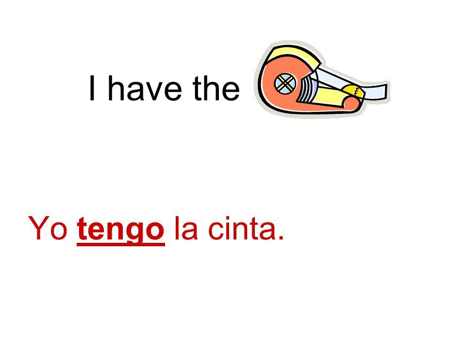 I have the. Yo tengo la cinta.