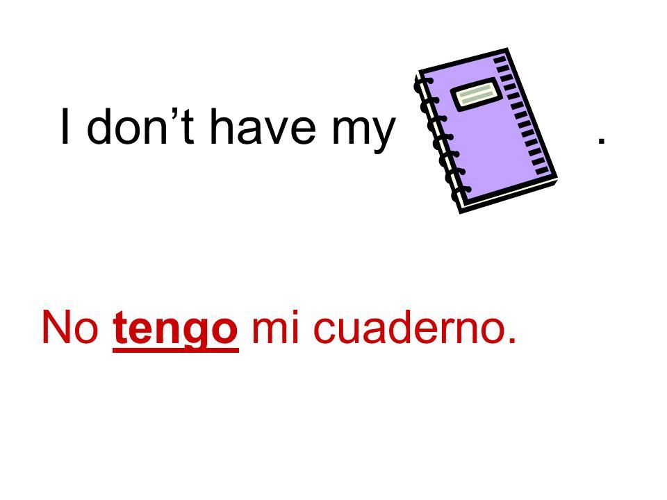 I dont have my. No tengo mi cuaderno.
