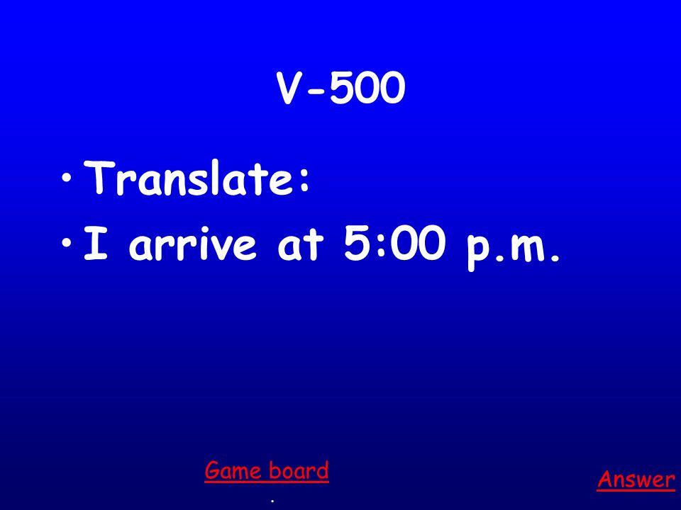 V-500 Translate: I arrive at 5:00 p.m. Answer. Game board