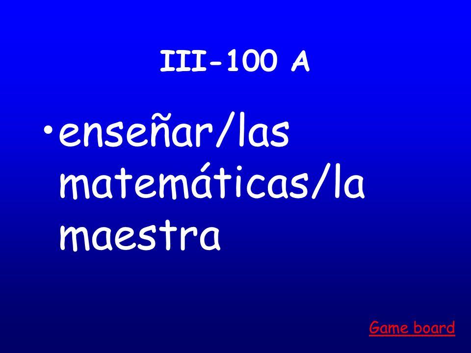 III-100 A enseñar/las matemáticas/la maestra Game board