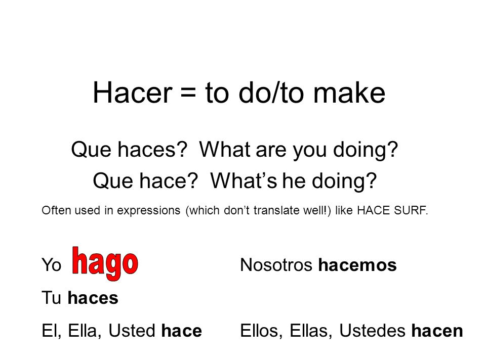 Hacer = to do/to make Que haces? What are you doing? Que hace? Whats he doing? Often used in expressions (which dont translate well!) like HACE SURF.