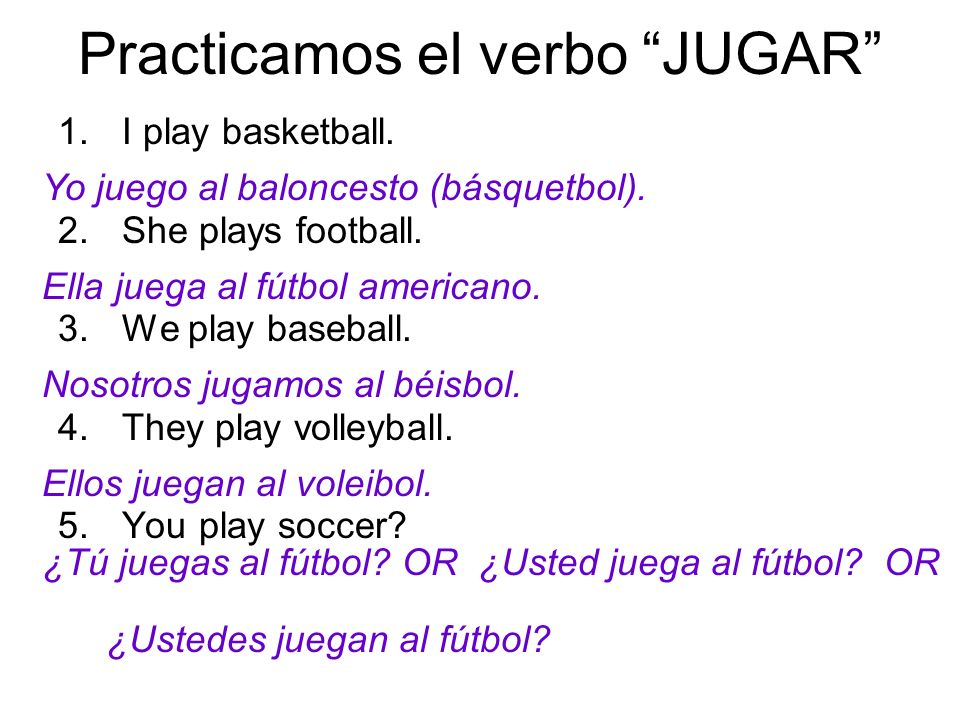 Practicamos el verbo JUGAR 1.I play basketball. 2.She plays football. 3.We play baseball. 4.They play volleyball. 5.You play soccer? Yo juego al balon