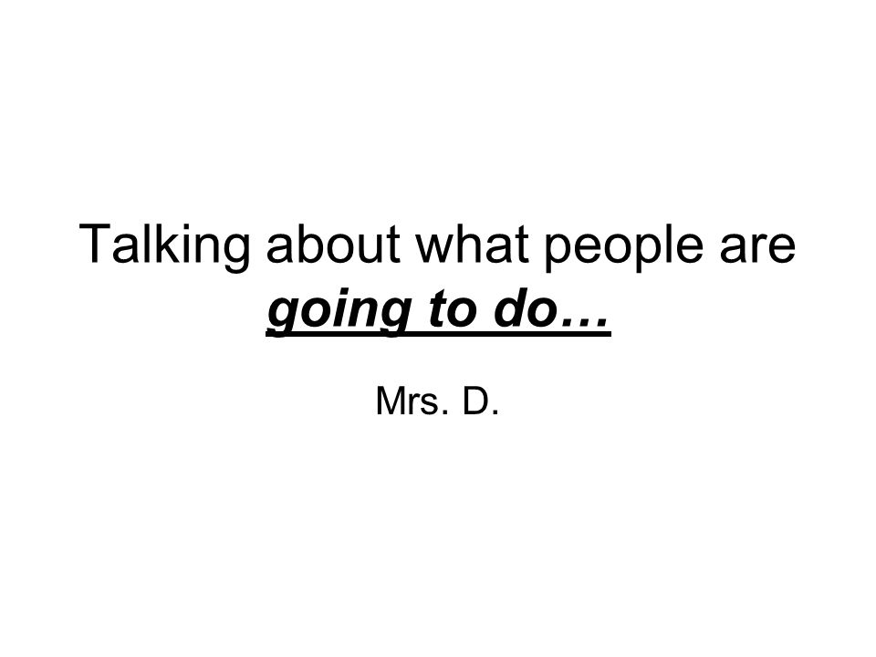 Talking about what people are going to do… Mrs. D.