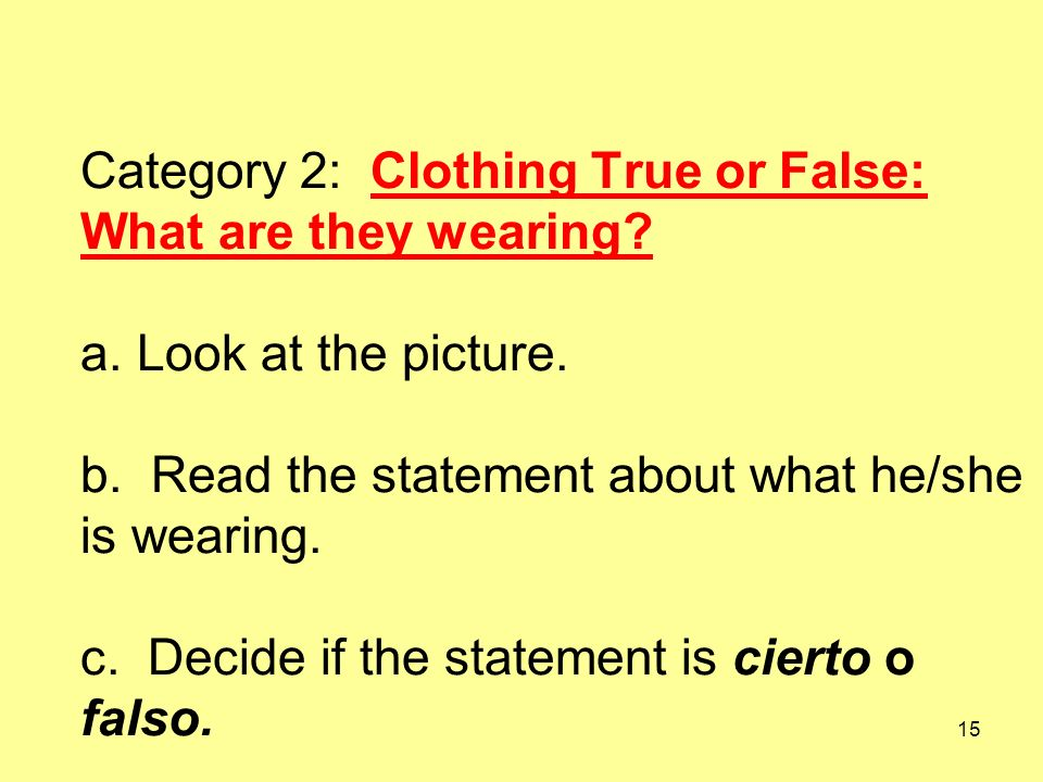 15 Category 2: Clothing True or False: What are they wearing? a. Look at the picture. b. Read the statement about what he/she is wearing. c. Decide if