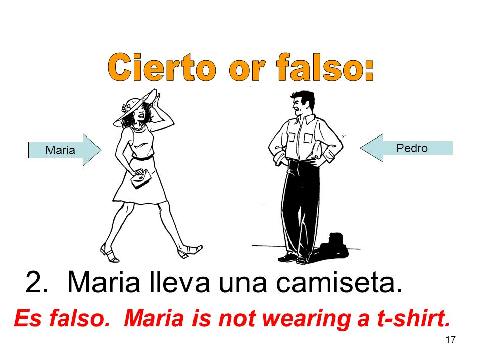 17 2. Maria lleva una camiseta. Es falso. Maria is not wearing a t-shirt. Maria Pedro