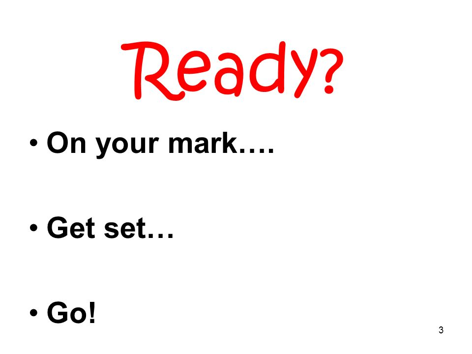 3 Ready? On your mark…. Get set… Go!
