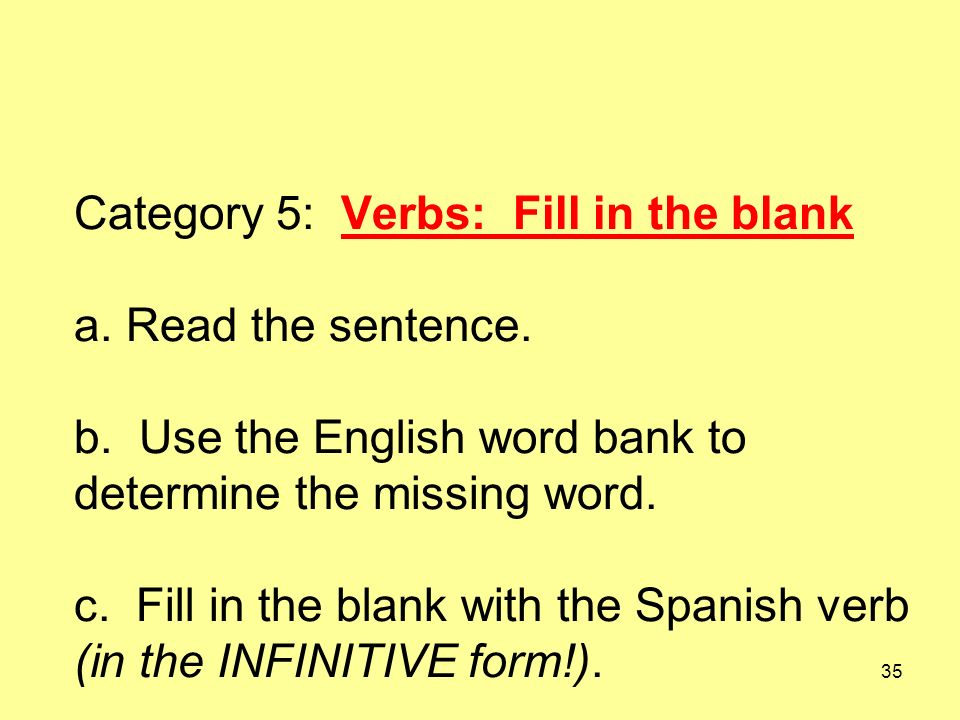 35 Category 5: Verbs: Fill in the blank a. Read the sentence. b. Use the English word bank to determine the missing word. c. Fill in the blank with th