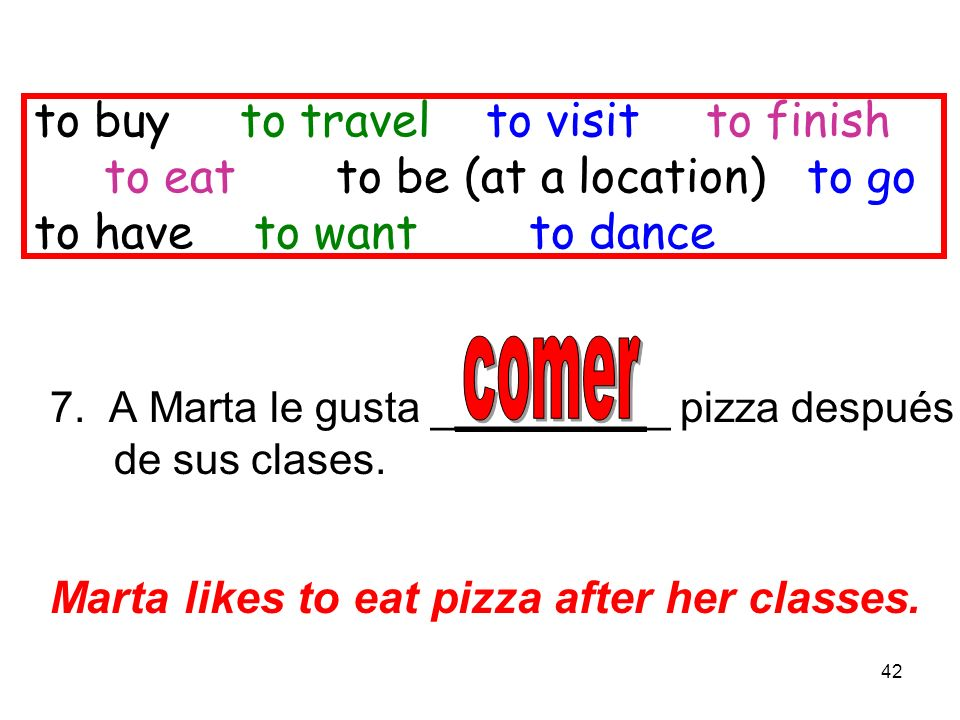 42 to buy to travel to visitto finish to eat to be (at a location) to go to have to want to dance 7. A Marta le gusta __________ pizza después de sus