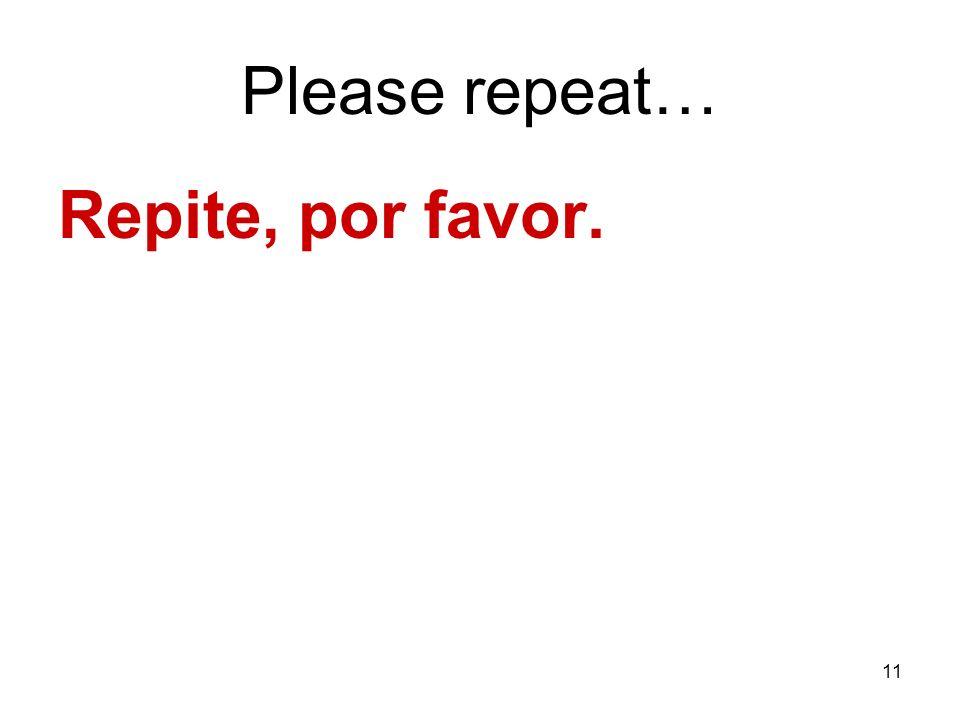 11 Please repeat… Repite, por favor.