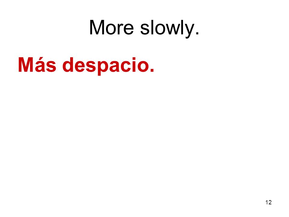 12 More slowly. Más despacio.
