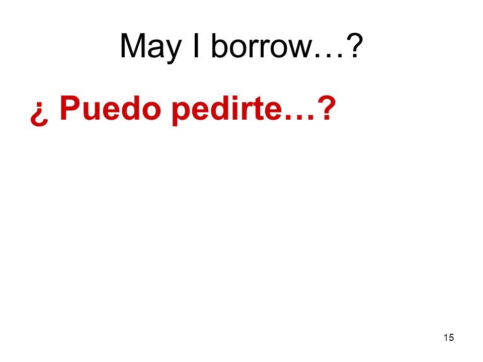 15 May I borrow…? ¿ Puedo pedirte…?