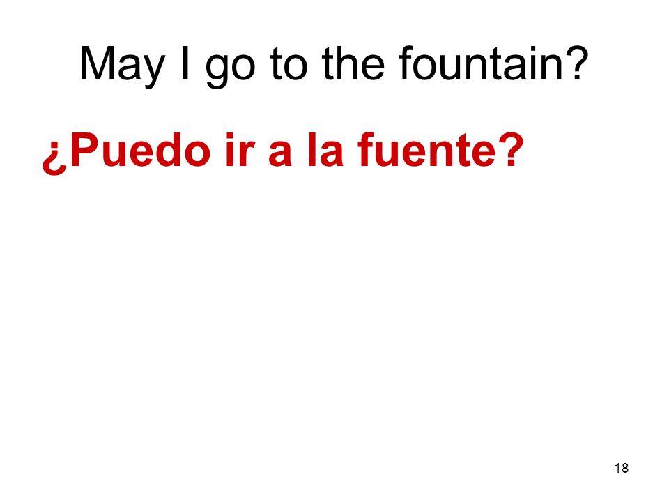18 May I go to the fountain? ¿Puedo ir a la fuente?