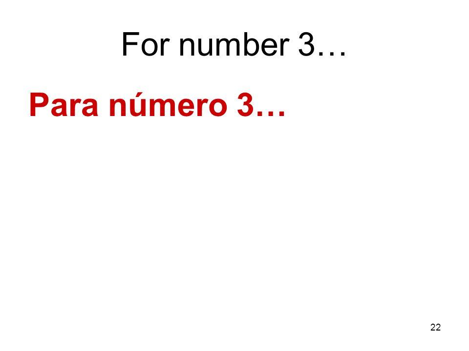 22 For number 3… Para número 3…