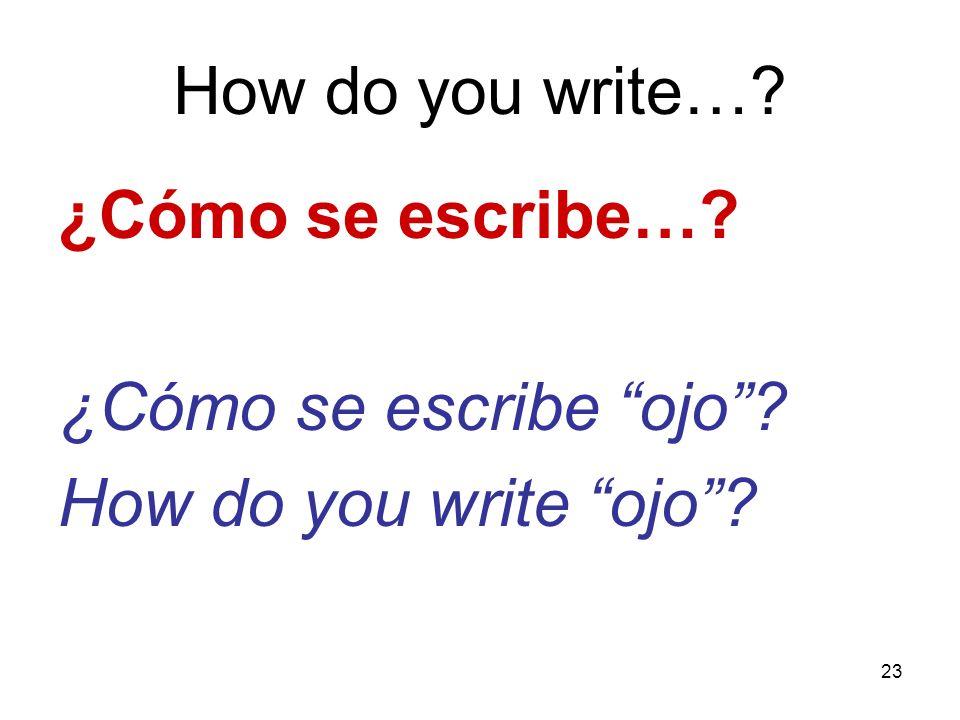 23 How do you write…? ¿Cómo se escribe…? ¿Cómo se escribe ojo? How do you write ojo?