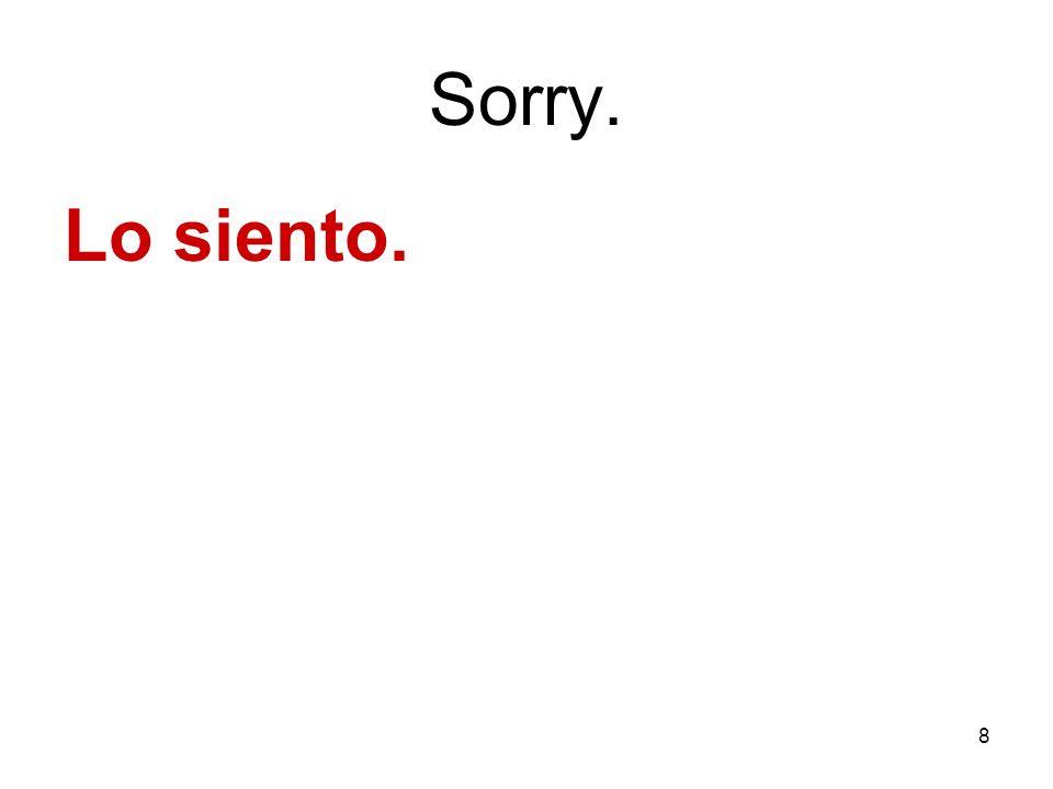 8 Sorry. Lo siento.